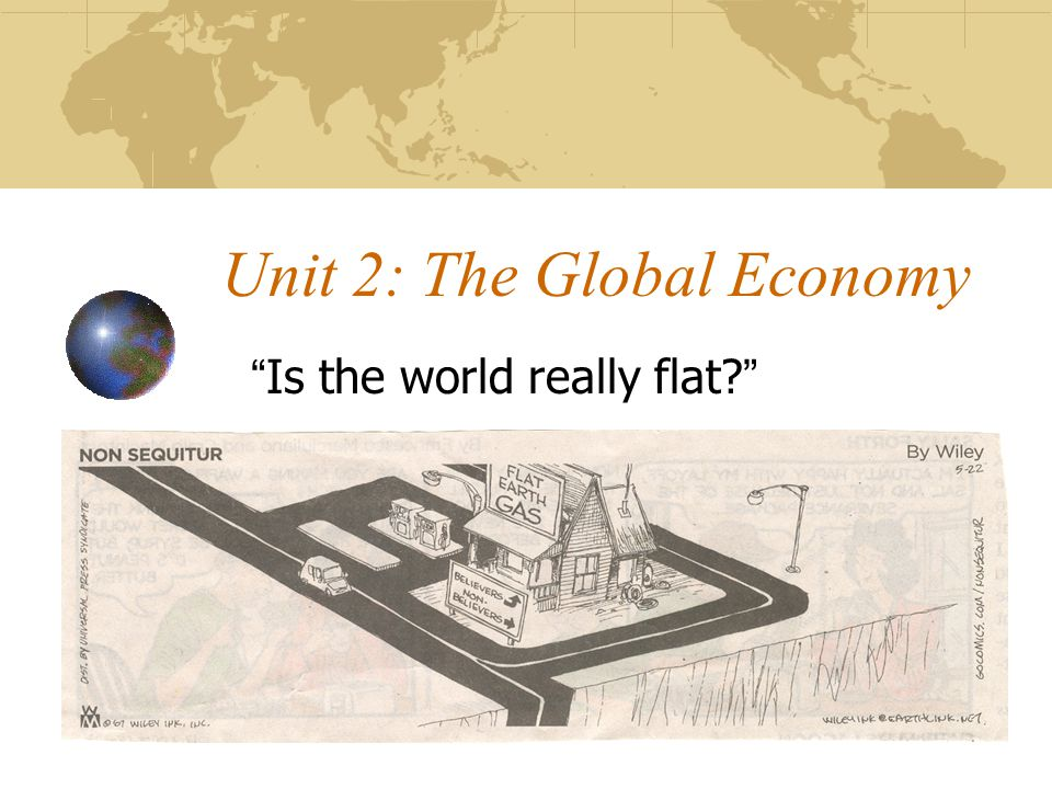 Unit 2: The Global Economy Is the world really flat?
