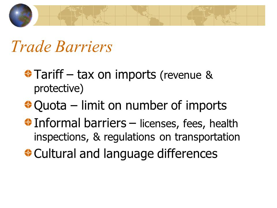 Trade Barriers Tariff – tax on imports (revenue & protective) Quota – limit on number of imports Informal barriers – licenses, fees, health inspections, & regulations on transportation Cultural and language differences