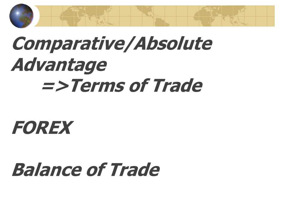 Comparative/Absolute Advantage =>Terms of Trade FOREX Balance of Trade