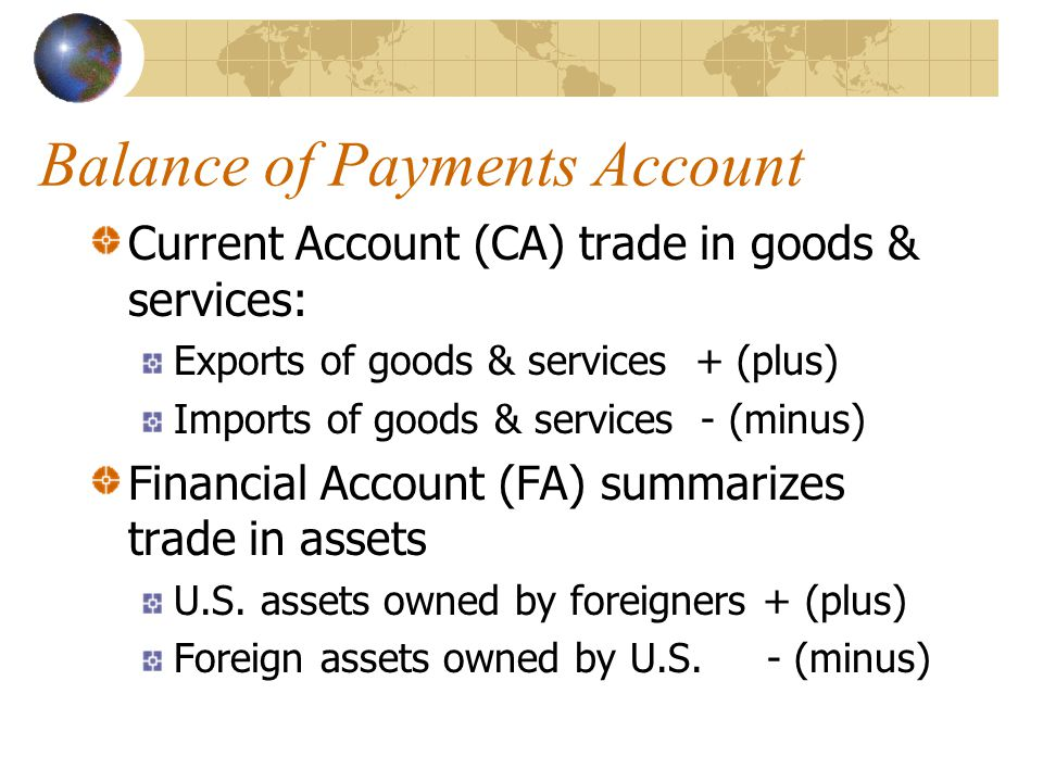 Balance of Payments Account Current Account (CA) trade in goods & services: Exports of goods & services + (plus) Imports of goods & services - (minus) Financial Account (FA) summarizes trade in assets U.S.