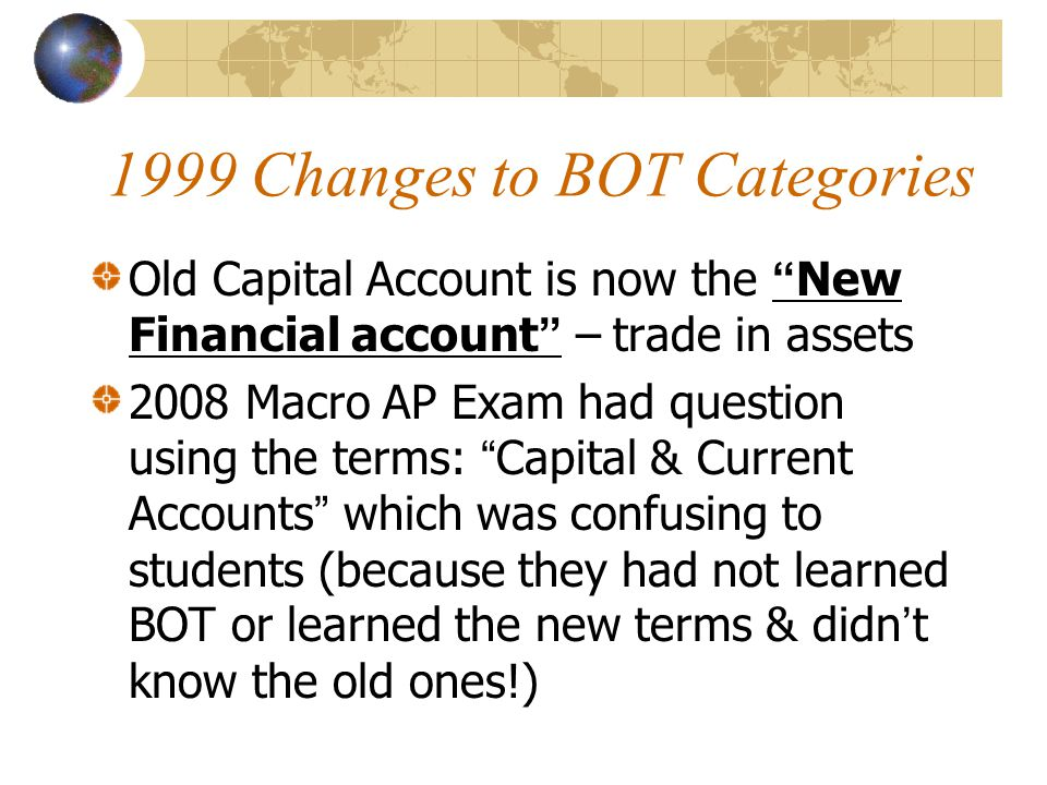 1999 Changes to BOT Categories Old Capital Account is now the New Financial account – trade in assets 2008 Macro AP Exam had question using the terms: Capital & Current Accounts which was confusing to students (because they had not learned BOT or learned the new terms & didn't know the old ones!)