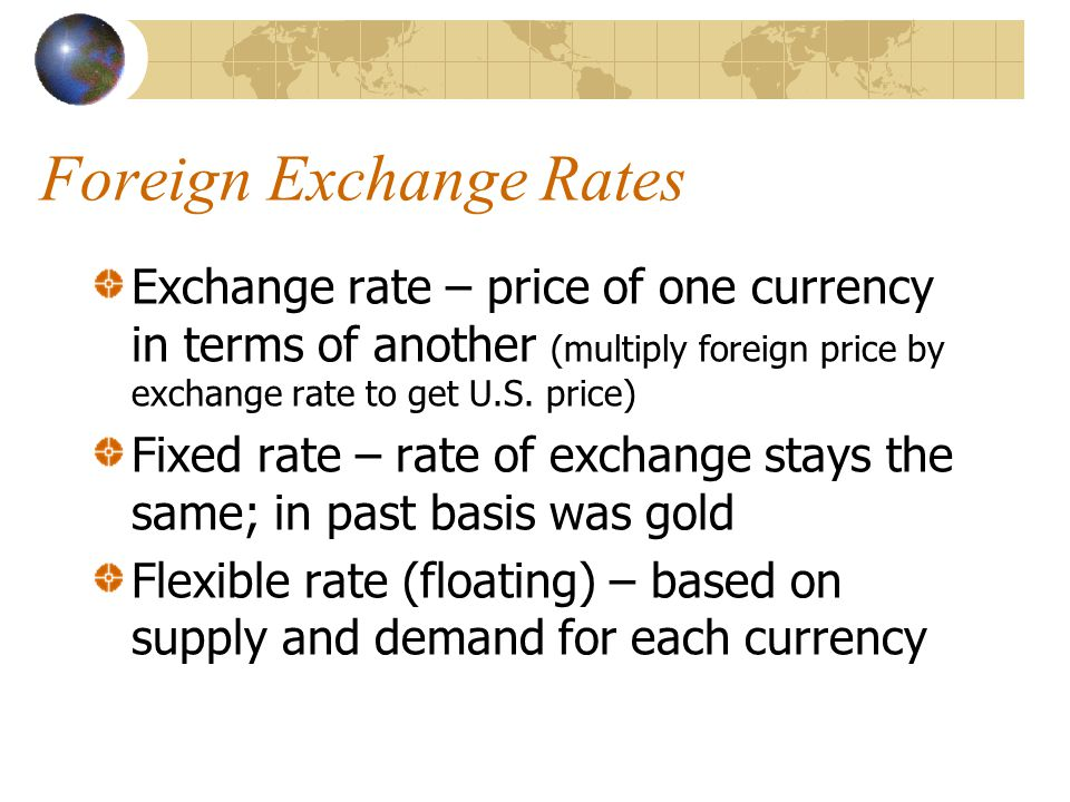 Foreign Exchange Rates Exchange rate – price of one currency in terms of another (multiply foreign price by exchange rate to get U.S.
