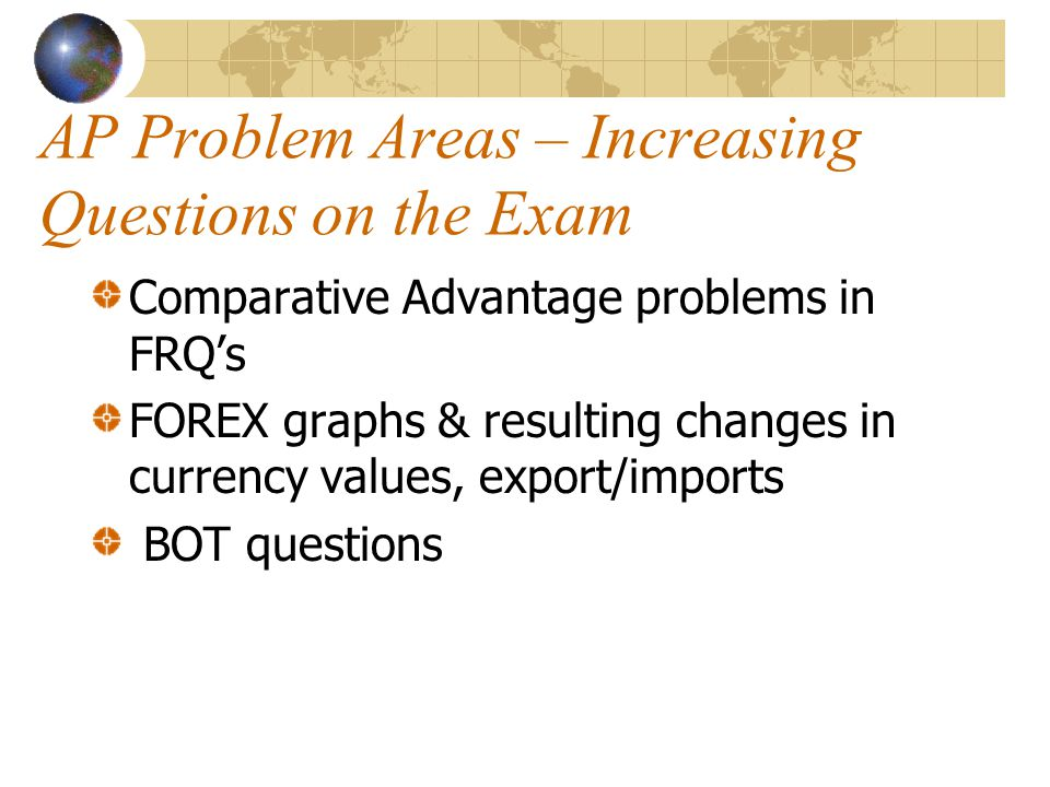 AP Problem Areas – Increasing Questions on the Exam Comparative Advantage problems in FRQ's FOREX graphs & resulting changes in currency values, export/imports BOT questions
