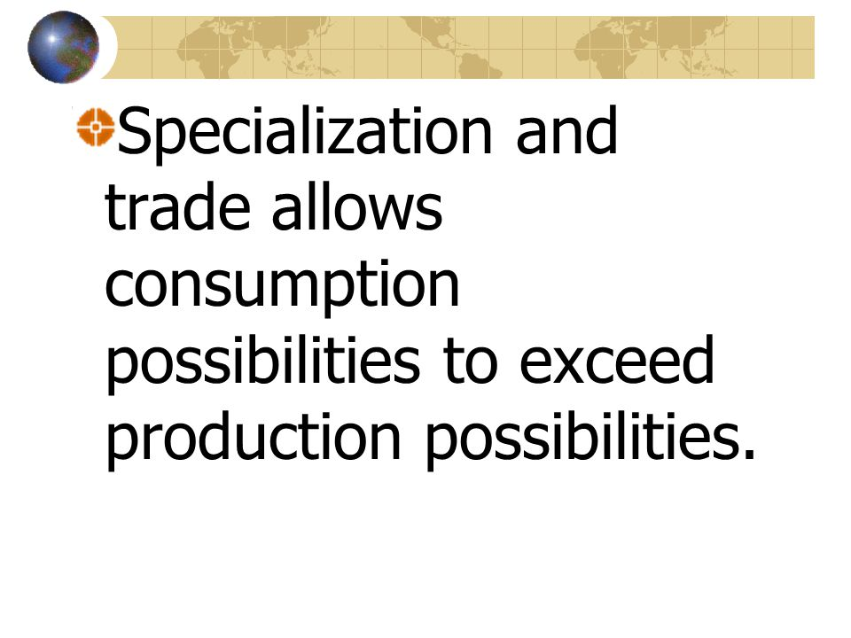 Specialization and trade allows consumption possibilities to exceed production possibilities.