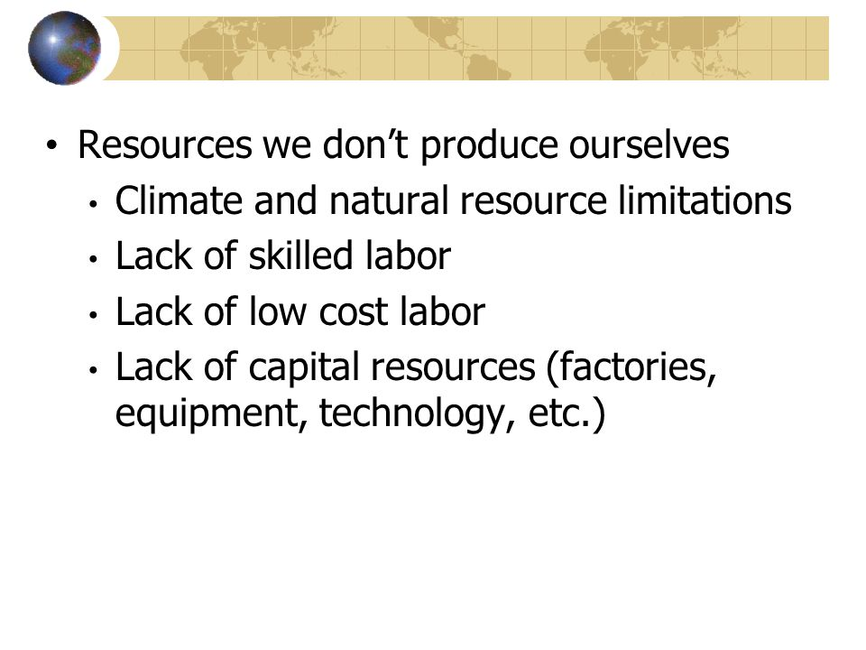 Resources we don't produce ourselves Climate and natural resource limitations Lack of skilled labor Lack of low cost labor Lack of capital resources (factories, equipment, technology, etc.)