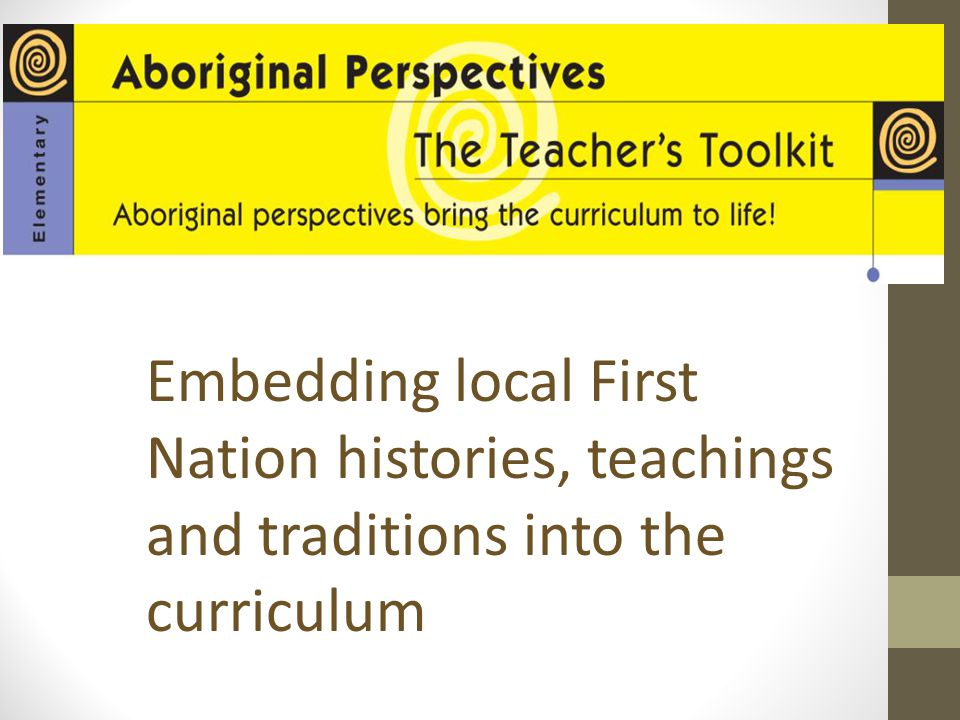 Aboriginal Perspectives Embedding local First Nation histories, teachings and traditions into the curriculum