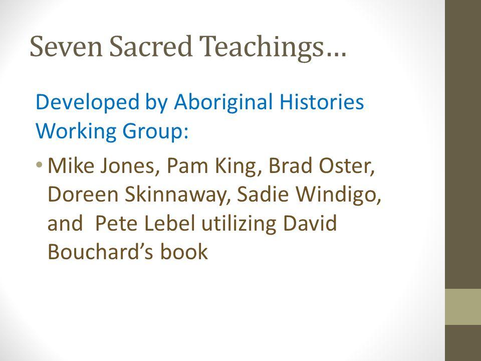Seven Sacred Teachings… Developed by Aboriginal Histories Working Group: Mike Jones, Pam King, Brad Oster, Doreen Skinnaway, Sadie Windigo, and Pete L