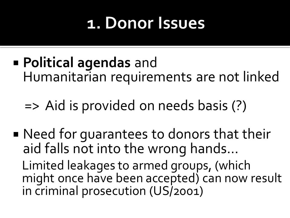  Political agendas and Humanitarian requirements are not linked => Aid is provided on needs basis ( )  Need for guarantees to donors that their aid falls not into the wrong hands… Limited leakages to armed groups, (which might once have been accepted) can now result in criminal prosecution (US/2001)