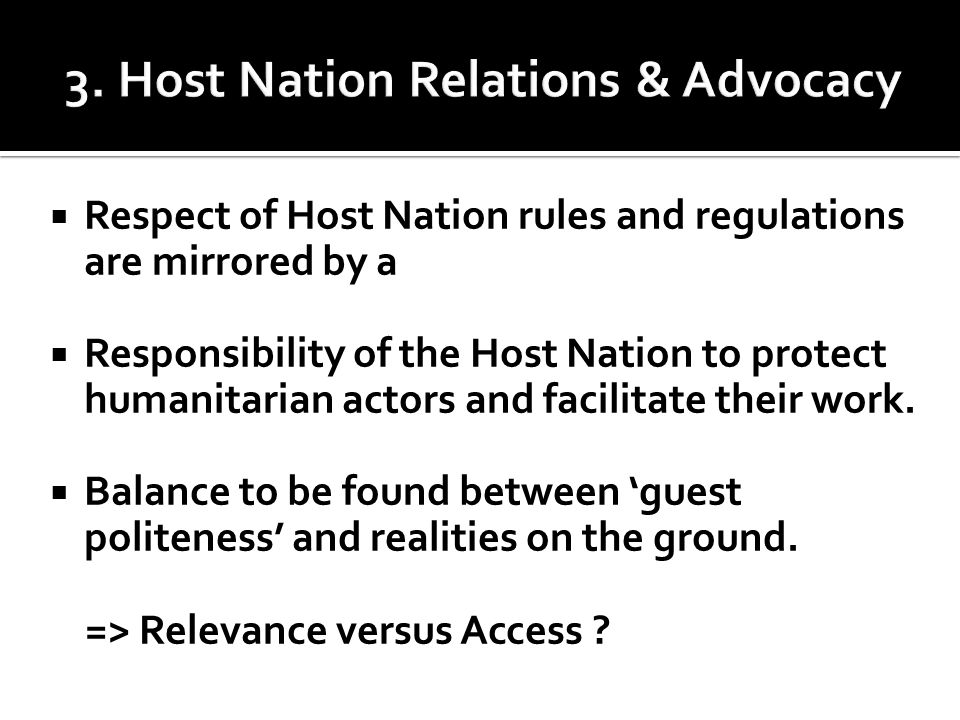  Respect of Host Nation rules and regulations are mirrored by a  Responsibility of the Host Nation to protect humanitarian actors and facilitate their work.