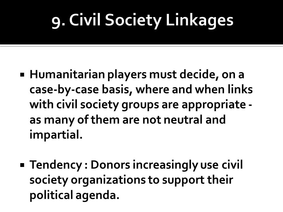  Humanitarian players must decide, on a case-by-case basis, where and when links with civil society groups are appropriate - as many of them are not neutral and impartial.