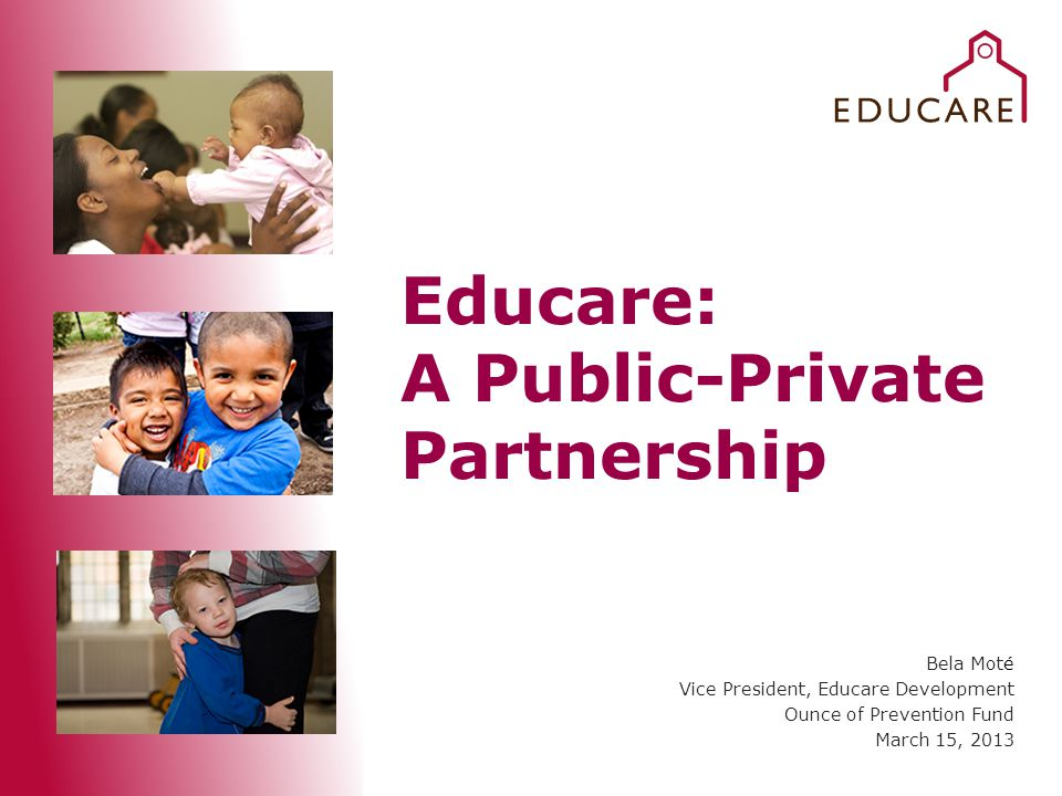 Educare: A Public-Private Partnership Bela Moté Vice President, Educare Development Ounce of Prevention Fund March 15, 2013