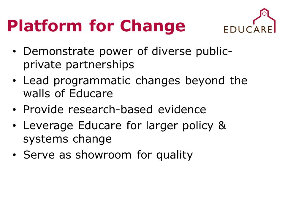 Platform for Change Demonstrate power of diverse public- private partnerships Lead programmatic changes beyond the walls of Educare Provide research-based evidence Leverage Educare for larger policy & systems change Serve as showroom for quality