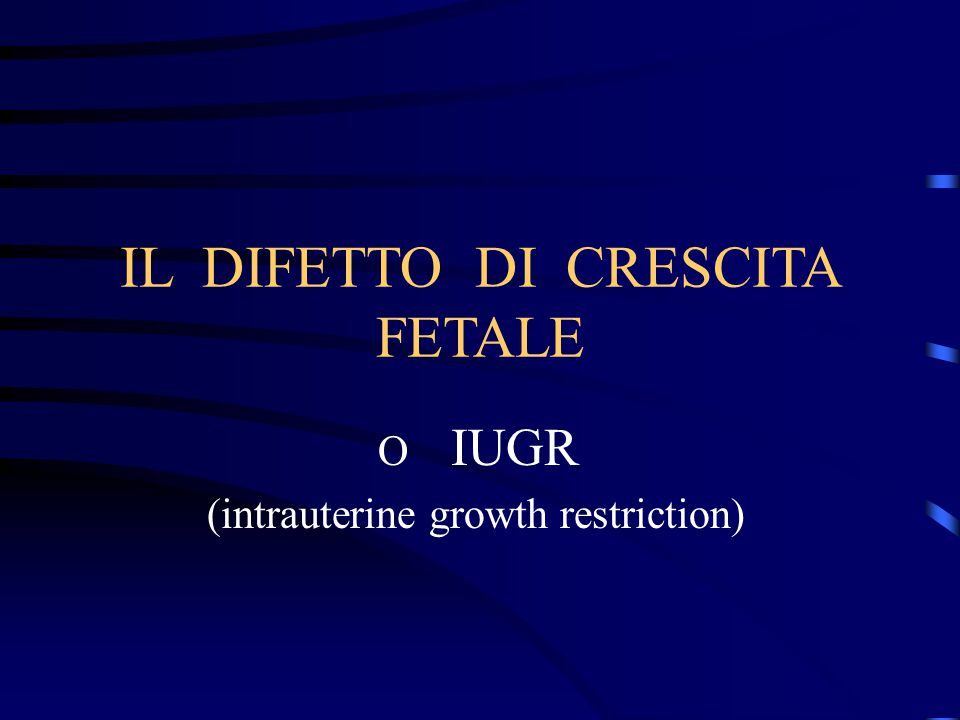 IL DIFETTO DI CRESCITA FETALE O IUGR (intrauterine growth restriction)