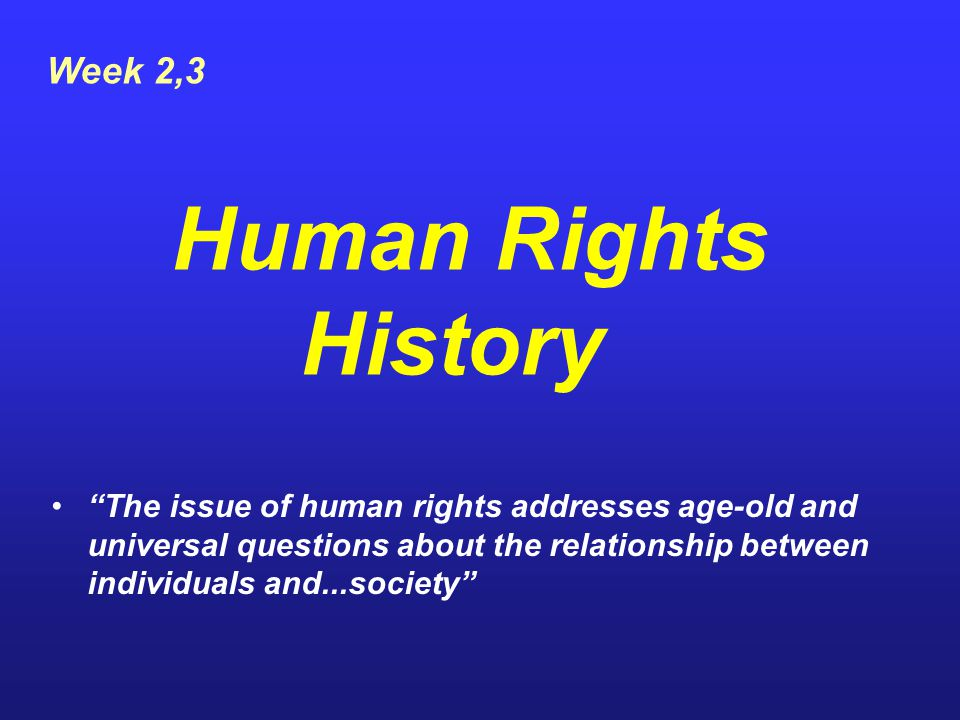 Early Philosophical Visions of Human Rights Philosophers throughout history have considered ideas about: –Human nature –Social justice –The universality of values and principles –The responsibility of the governments to protect the rights of the individuals and the groups.
