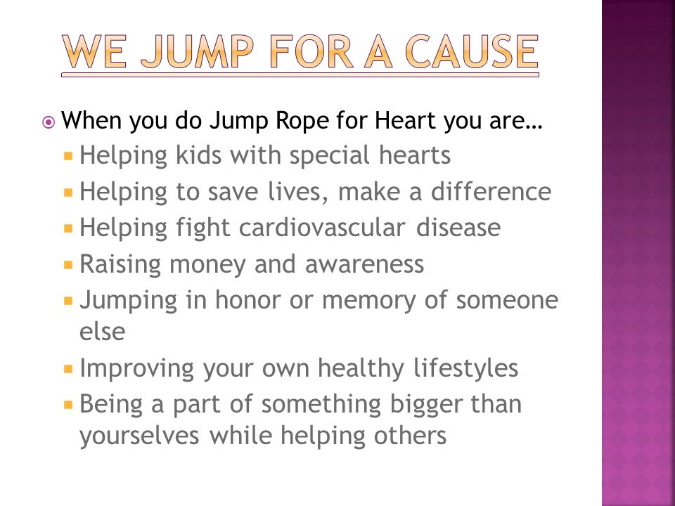  When you do Jump Rope for Heart you are…  Helping kids with special hearts  Helping to save lives, make a difference  Helping fight cardiovascular disease  Raising money and awareness  Jumping in honor or memory of someone else  Improving your own healthy lifestyles  Being a part of something bigger than yourselves while helping others