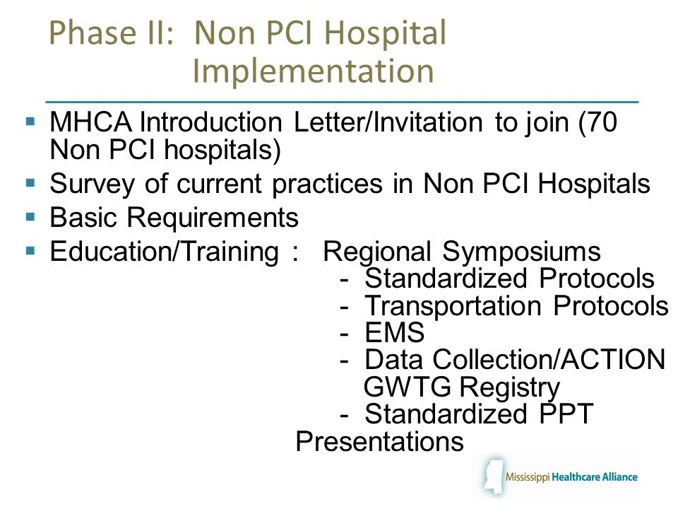 Phase II: Non PCI Hospital Implementation  MHCA Introduction Letter/Invitation to join (70 Non PCI hospitals)  Survey of current practices in Non PCI Hospitals  Basic Requirements  Education/Training : Regional Symposiums - Standardized Protocols - Transportation Protocols - EMS - Data Collection/ACTION GWTG Registry - Standardized PPT Presentations
