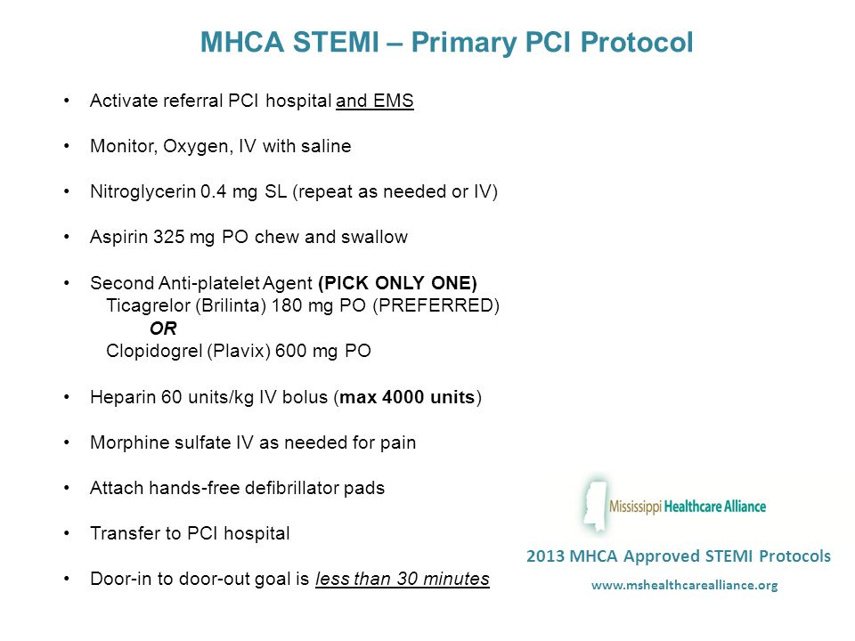 MHCA STEMI – Primary PCI Protocol Activate referral PCI hospital and EMS Monitor, Oxygen, IV with saline Nitroglycerin 0.4 mg SL (repeat as needed or IV) Aspirin 325 mg PO chew and swallow Second Anti-platelet Agent (PICK ONLY ONE) Ticagrelor (Brilinta) 180 mg PO (PREFERRED) OR Clopidogrel (Plavix) 600 mg PO Heparin 60 units/kg IV bolus (max 4000 units) Morphine sulfate IV as needed for pain Attach hands-free defibrillator pads Transfer to PCI hospital 2013 MHCA Approved STEMI Protocols Door-in to door-out goal is less than 30 minutes www.mshealthcarealliance.org