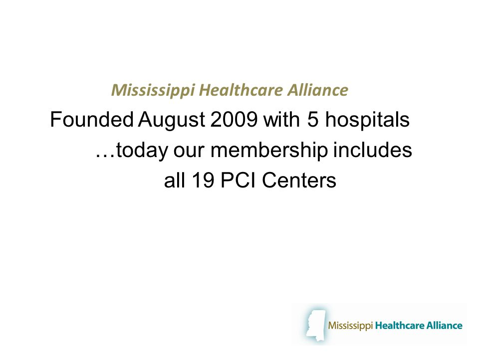 Mississippi Healthcare Alliance Founded August 2009 with 5 hospitals …today our membership includes all 19 PCI Centers