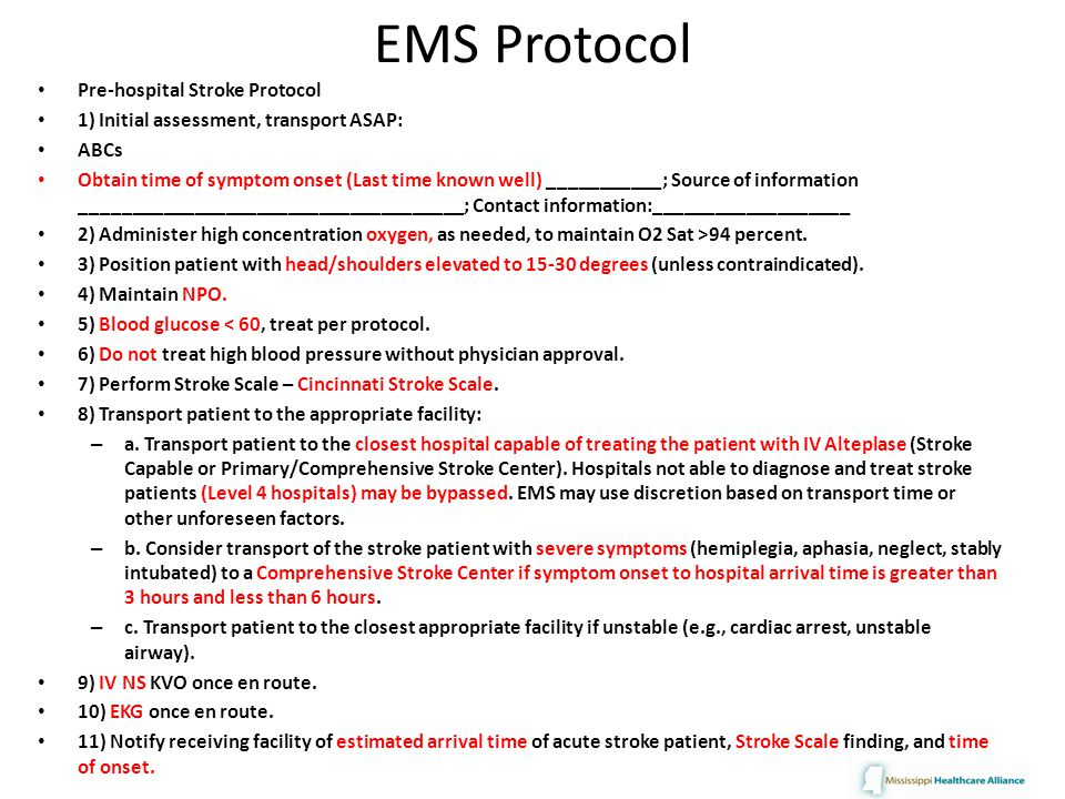 EMS Protocol Pre-hospital Stroke Protocol 1) Initial assessment, transport ASAP: ABCs Obtain time of symptom onset (Last time known well) ___________; Source of information _____________________________________; Contact information:___________________ 2) Administer high concentration oxygen, as needed, to maintain O2 Sat >94 percent.