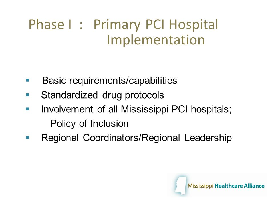 Phase I : Primary PCI Hospital Implementation  Basic requirements/capabilities  Standardized drug protocols  Involvement of all Mississippi PCI hospitals; Policy of Inclusion  Regional Coordinators/Regional Leadership
