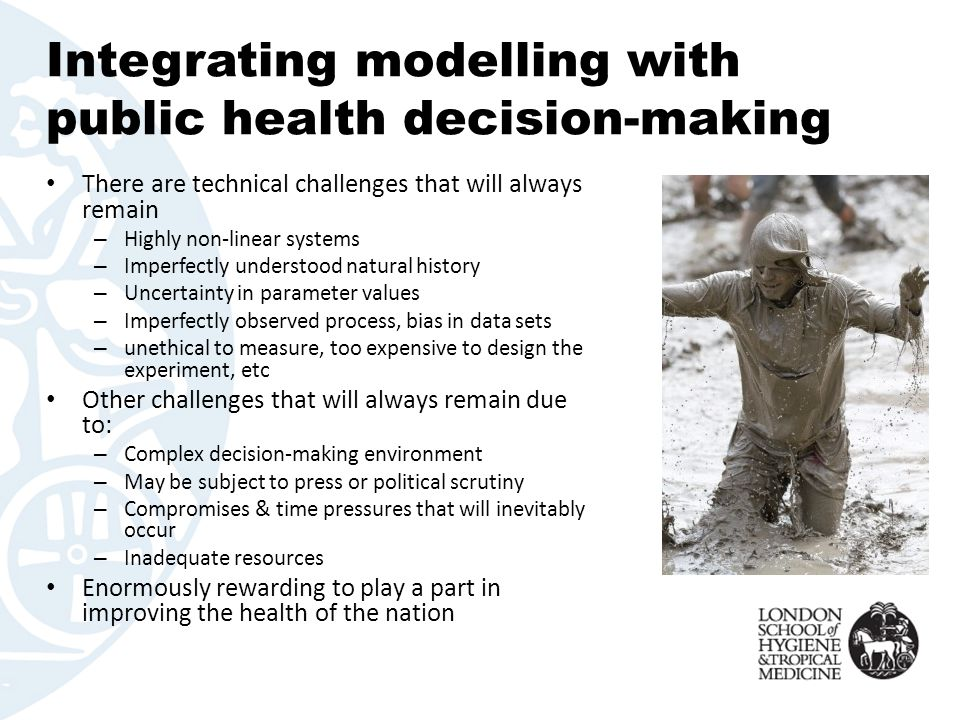 Integrating modelling with public health decision-making There are technical challenges that will always remain – Highly non-linear systems – Imperfec