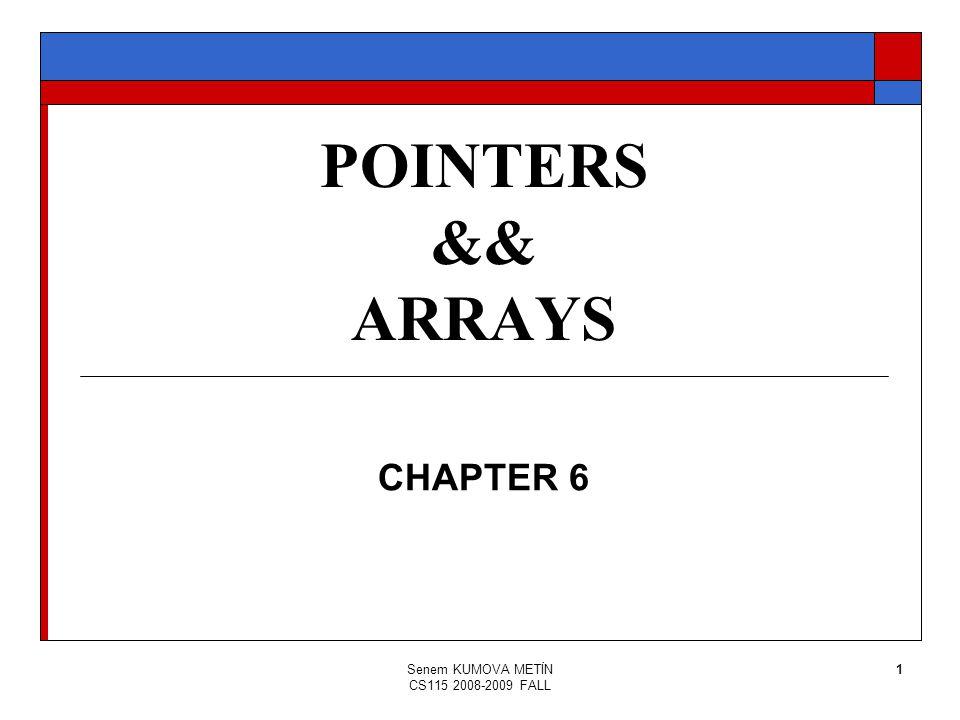 Senem KUMOVA METİN CS115 2008-2009 FALL 1 POINTERS && ARRAYS CHAPTER 6