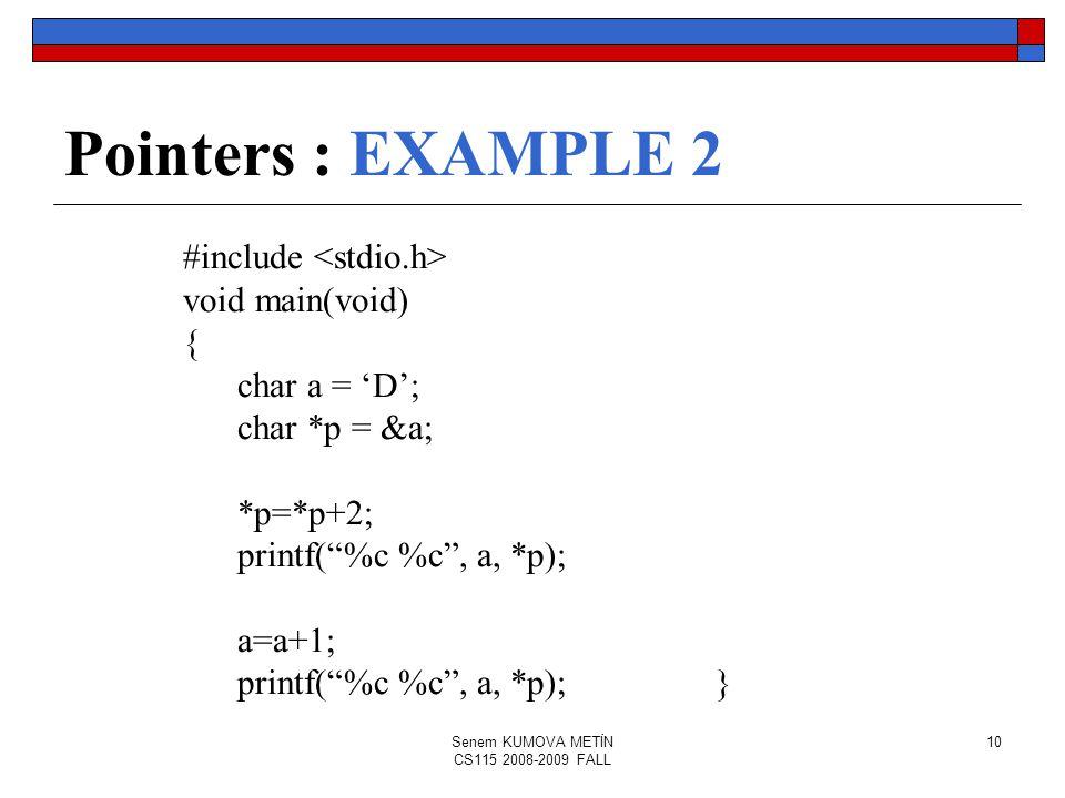 Senem KUMOVA METİN CS115 2008-2009 FALL 10 Pointers : EXAMPLE 2 #include void main(void) { char a = 'D'; char *p = &a; *p=*p+2; printf( %c %c , a, *p); a=a+1; printf( %c %c , a, *p);}