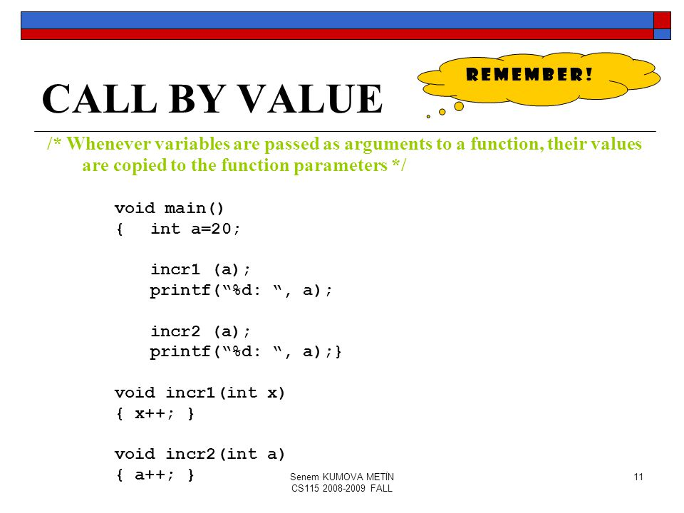 Senem KUMOVA METİN CS115 2008-2009 FALL 11 CALL BY VALUE /* Whenever variables are passed as arguments to a function, their values are copied to the function parameters */ void main() {int a=20; incr1 (a); printf( %d: , a); incr2 (a); printf( %d: , a);} void incr1(int x) { x++; } void incr2(int a) { a++; } R E M E M B E R !