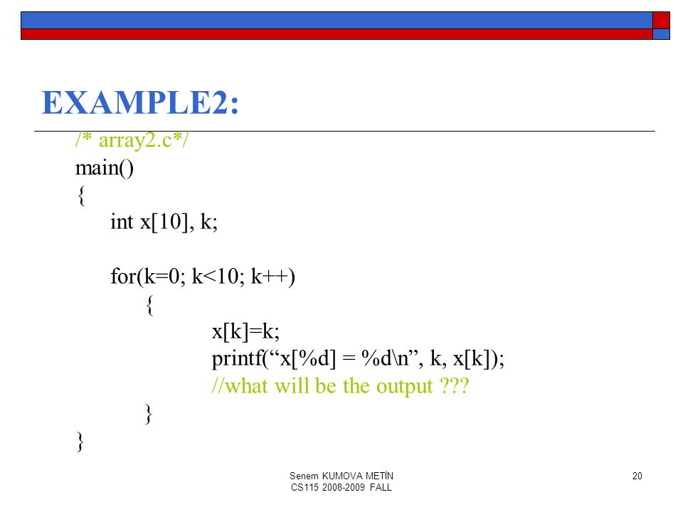 Senem KUMOVA METİN CS115 2008-2009 FALL 20 EXAMPLE2: /* array2.c*/ main() { int x[10], k; for(k=0; k<10; k++) { x[k]=k; printf( x[%d] = %d\n , k, x[k]); //what will be the output .