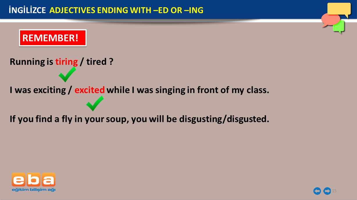 15 İNGİLİZCE ADJECTIVES ENDING WITH –ED OR –ING REMEMBER! Running is tiring / tired ? I was exciting / excited while I was singing in front of my clas