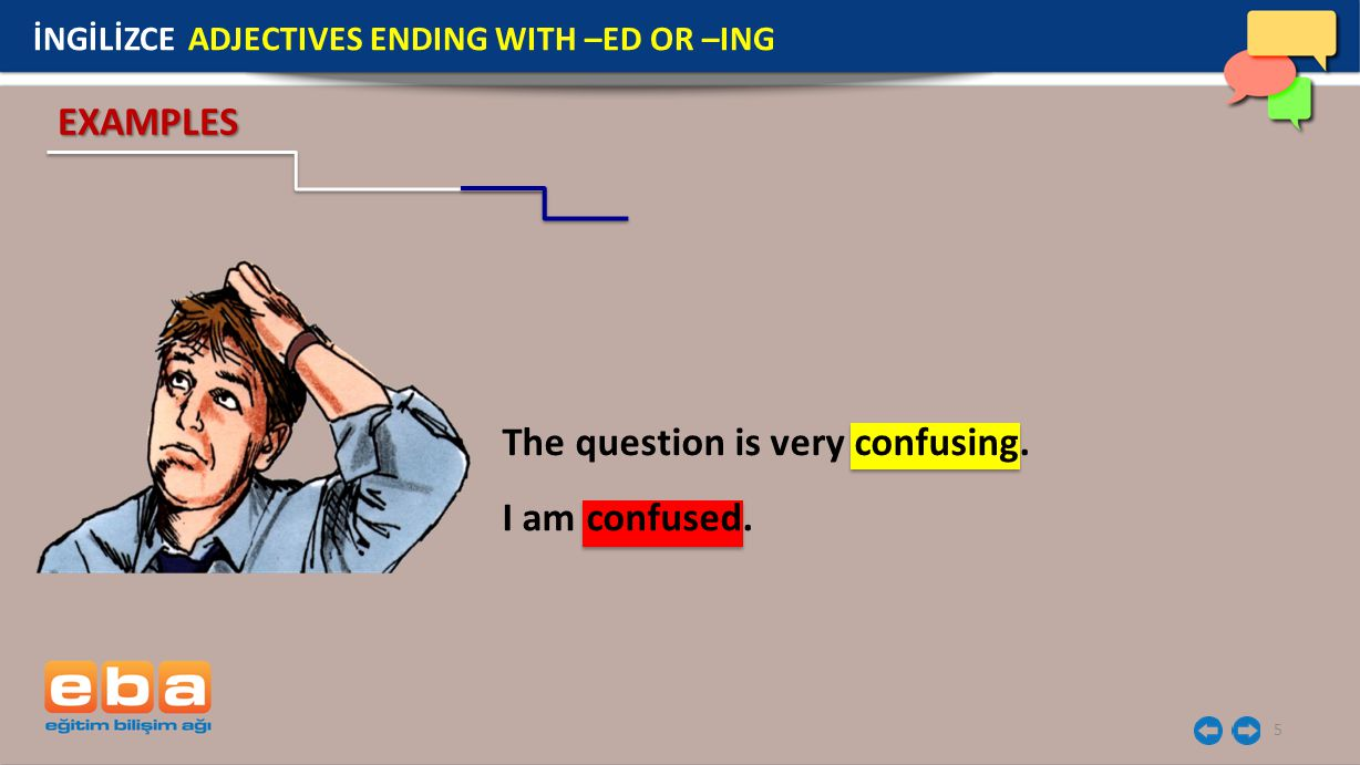 5 İNGİLİZCE ADJECTIVES ENDING WITH –ED OR –ING EXAMPLES The question is very confusing. I am confused.