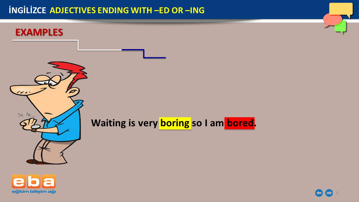 6 İNGİLİZCE ADJECTIVES ENDING WITH –ED OR –ING EXAMPLES Waiting is very boring so I am bored.