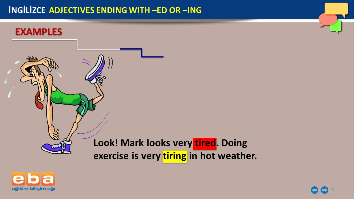 8 İNGİLİZCE ADJECTIVES ENDING WITH –ED OR –ING EXAMPLES Look! Mark looks very tired. Doing exercise is very tiring in hot weather.