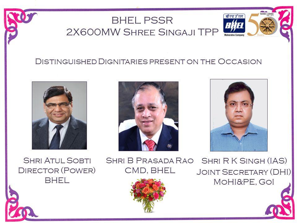 Distinguished Dignitaries present on the Occasion Shri R K Singh (IAS) Joint Secretary (DHI) MoHI&PE, GoI BHEL PSSR 2X600MW Shree Singaji TPP Shri B Prasada Rao CMD, BHEL Shri Atul Sobti Director (Power) BHEL
