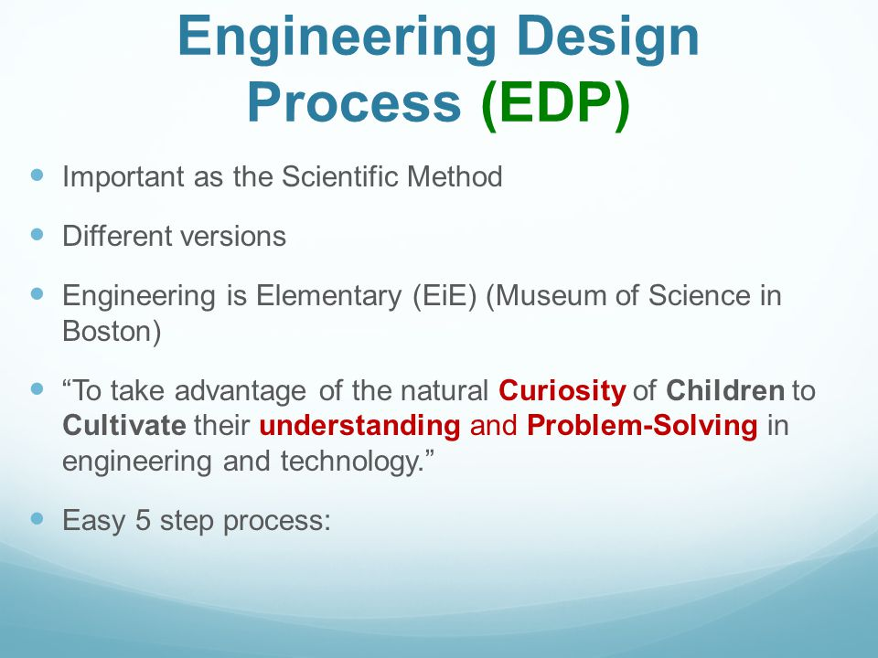 Engineering Design Process (EDP) Important as the Scientific Method Different versions Engineering is Elementary (EiE) (Museum of Science in Boston) To take advantage of the natural Curiosity of Children to Cultivate their understanding and Problem-Solving in engineering and technology. Easy 5 step process: