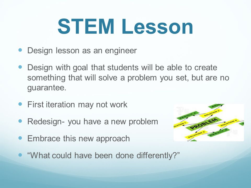 STEM Lesson Design lesson as an engineer Design with goal that students will be able to create something that will solve a problem you set, but are no guarantee.