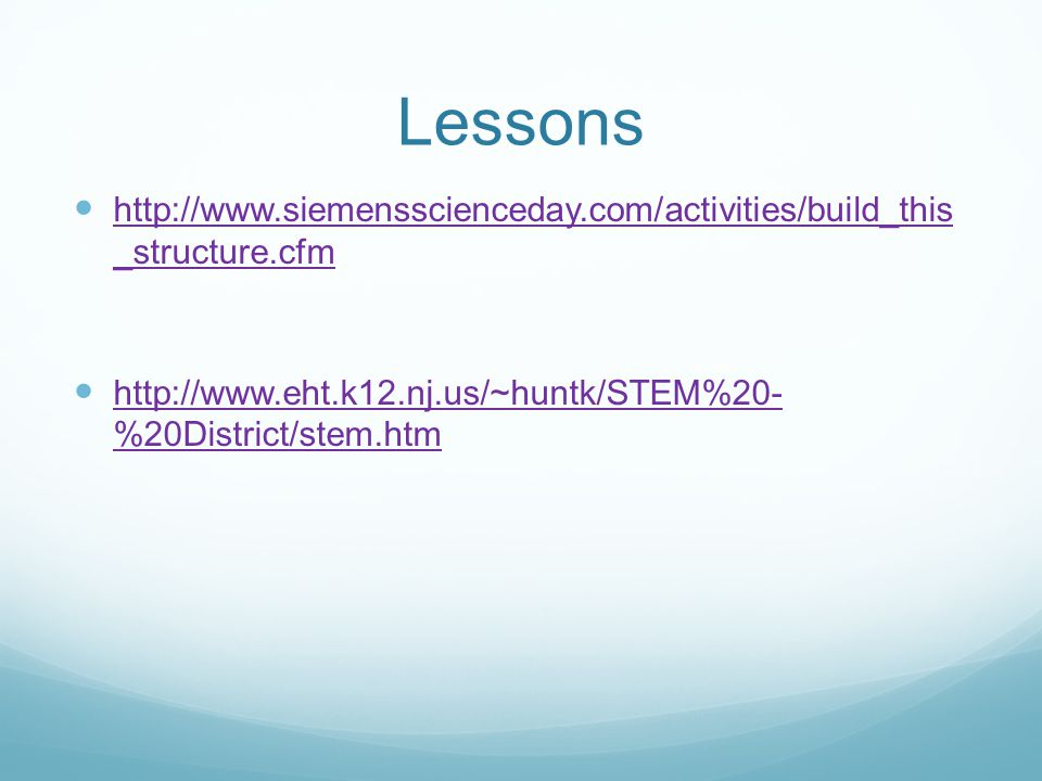 Lessons http://www.siemensscienceday.com/activities/build_this _structure.cfm http://www.siemensscienceday.com/activities/build_this _structure.cfm http://www.eht.k12.nj.us/~huntk/STEM%20- %20District/stem.htm http://www.eht.k12.nj.us/~huntk/STEM%20- %20District/stem.htm