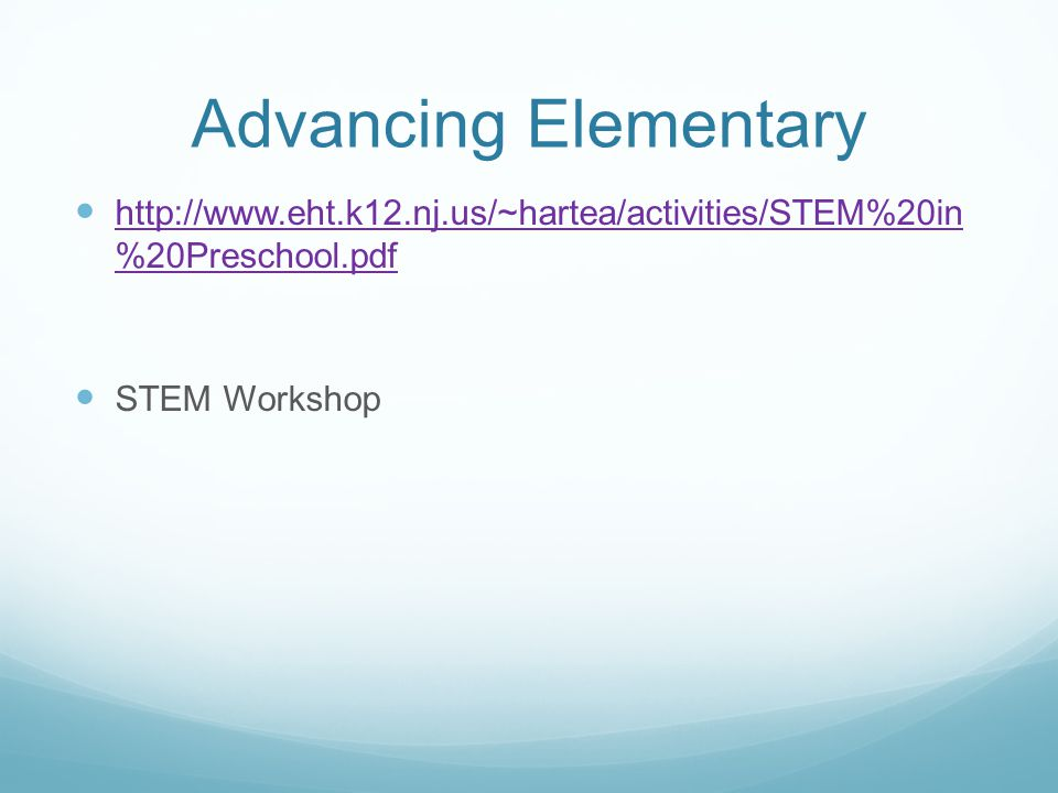 Advancing Elementary http://www.eht.k12.nj.us/~hartea/activities/STEM%20in %20Preschool.pdf http://www.eht.k12.nj.us/~hartea/activities/STEM%20in %20Preschool.pdf STEM Workshop