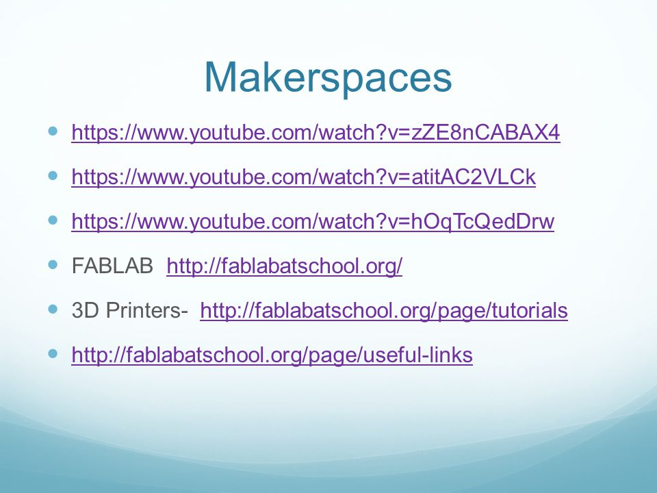 Makerspaces https://www.youtube.com/watch?v=zZE8nCABAX4 https://www.youtube.com/watch?v=atitAC2VLCk https://www.youtube.com/watch?v=hOqTcQedDrw FABLAB http://fablabatschool.org/http://fablabatschool.org/ 3D Printers- http://fablabatschool.org/page/tutorialshttp://fablabatschool.org/page/tutorials http://fablabatschool.org/page/useful-links