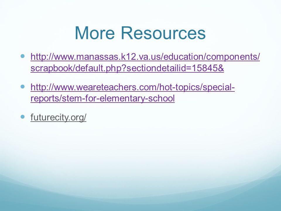 More Resources http://www.manassas.k12.va.us/education/components/ scrapbook/default.php?sectiondetailid=15845& http://www.manassas.k12.va.us/education/components/ scrapbook/default.php?sectiondetailid=15845& http://www.weareteachers.com/hot-topics/special- reports/stem-for-elementary-school http://www.weareteachers.com/hot-topics/special- reports/stem-for-elementary-school futurecity.org/