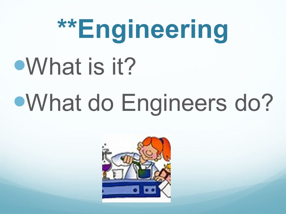 **Engineering What is it? What do Engineers do?