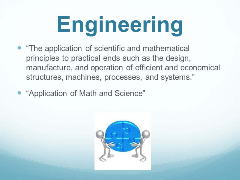 Engineering The application of scientific and mathematical principles to practical ends such as the design, manufacture, and operation of efficient and economical structures, machines, processes, and systems. Application of Math and Science