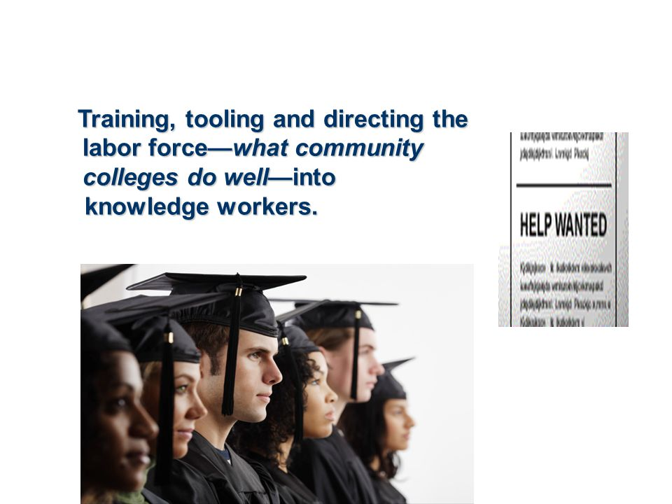 Training, tooling and directing the labor force—what community colleges do well—into Training, tooling and directing the labor force—what community co