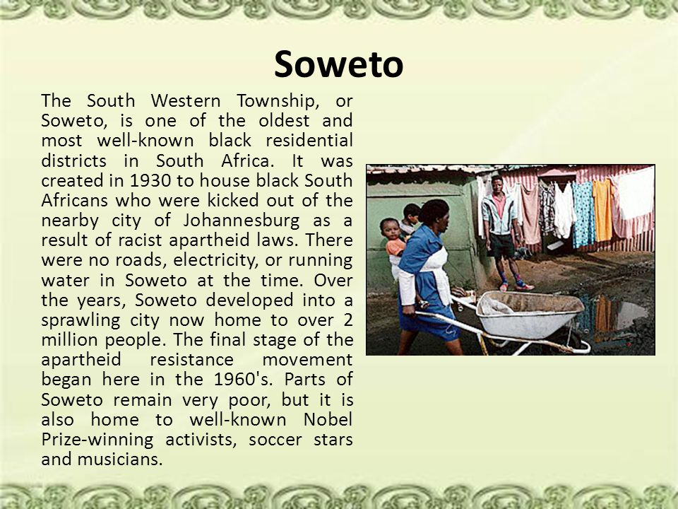 Soweto The South Western Township, or Soweto, is one of the oldest and most well-known black residential districts in South Africa.