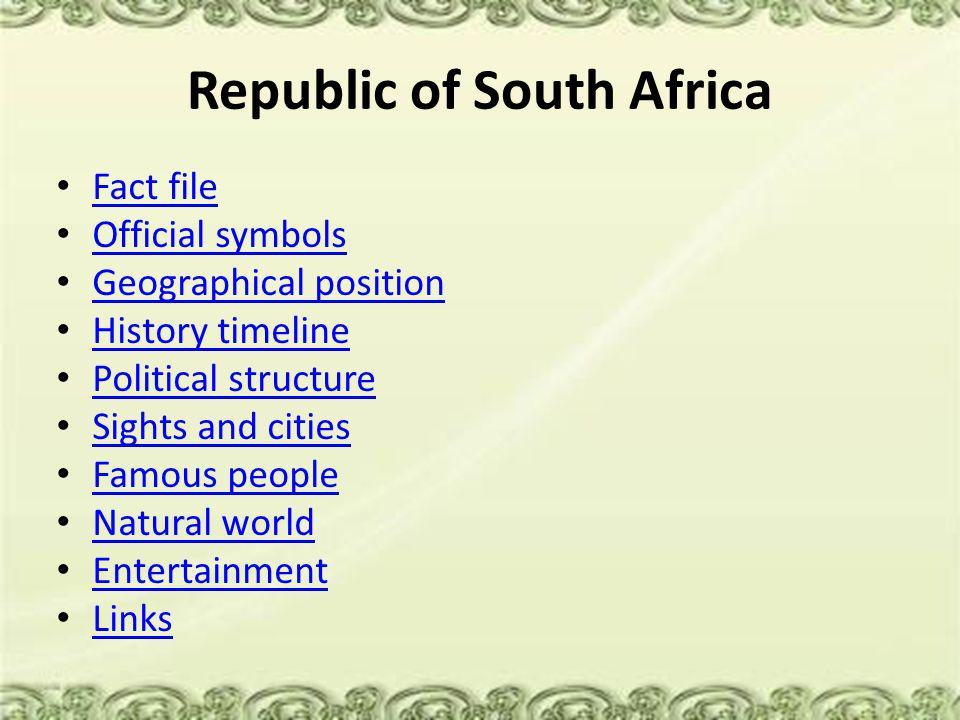 Republic of South Africa Fact file Official symbols Geographical position History timeline Political structure Sights and cities Famous people Natural world Entertainment Links