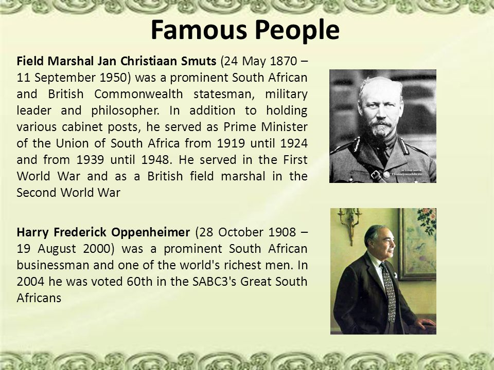 Famous People Field Marshal Jan Christiaan Smuts (24 May 1870 – 11 September 1950) was a prominent South African and British Commonwealth statesman, military leader and philosopher.