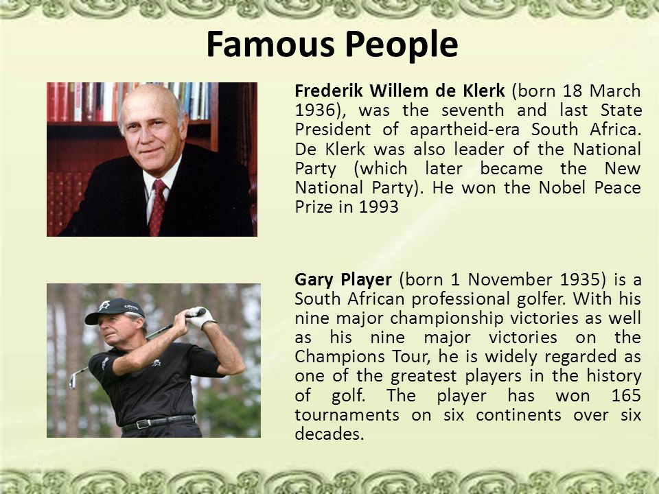 Famous People Frederik Willem de Klerk (born 18 March 1936), was the seventh and last State President of apartheid-era South Africa. De Klerk was also