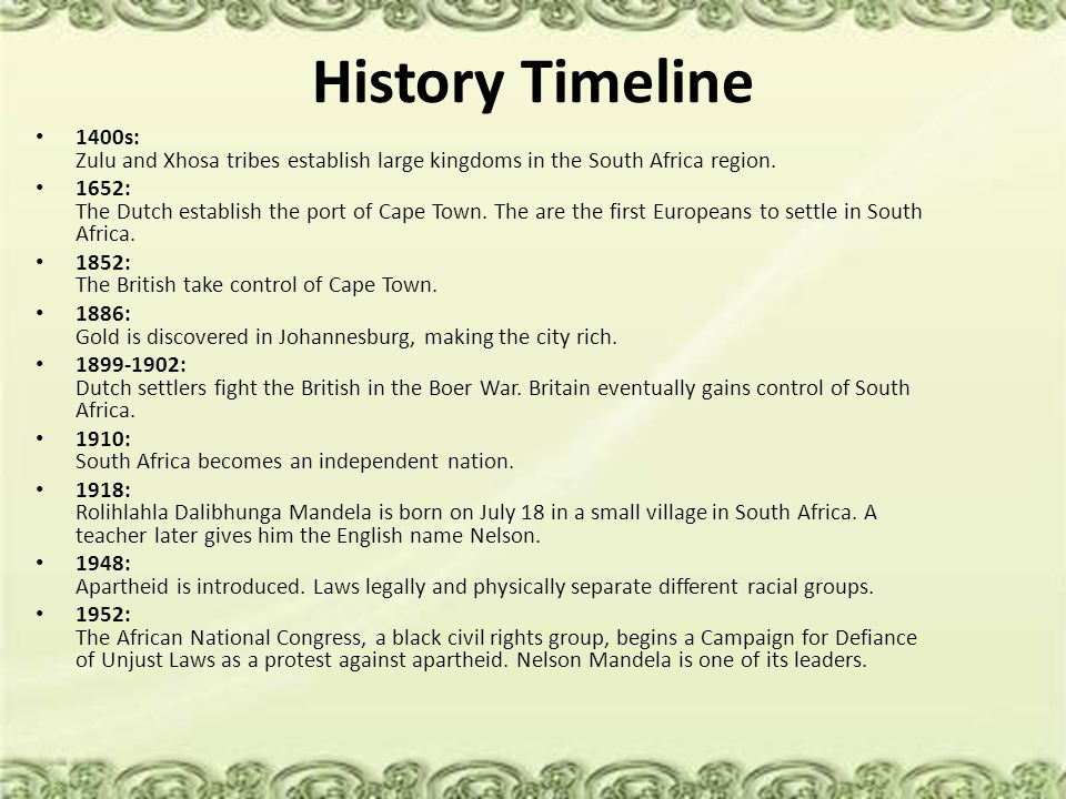 History Timeline 1400s: Zulu and Xhosa tribes establish large kingdoms in the South Africa region. 1652: The Dutch establish the port of Cape Town. Th