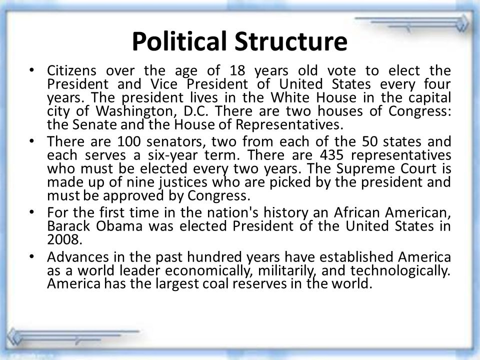 Political Structure Citizens over the age of 18 years old vote to elect the President and Vice President of United States every four years. The presid