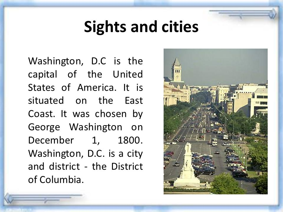 Sights and cities Washington, D.C is the capital of the United States of America. It is situated on the East Coast. It was chosen by George Washington